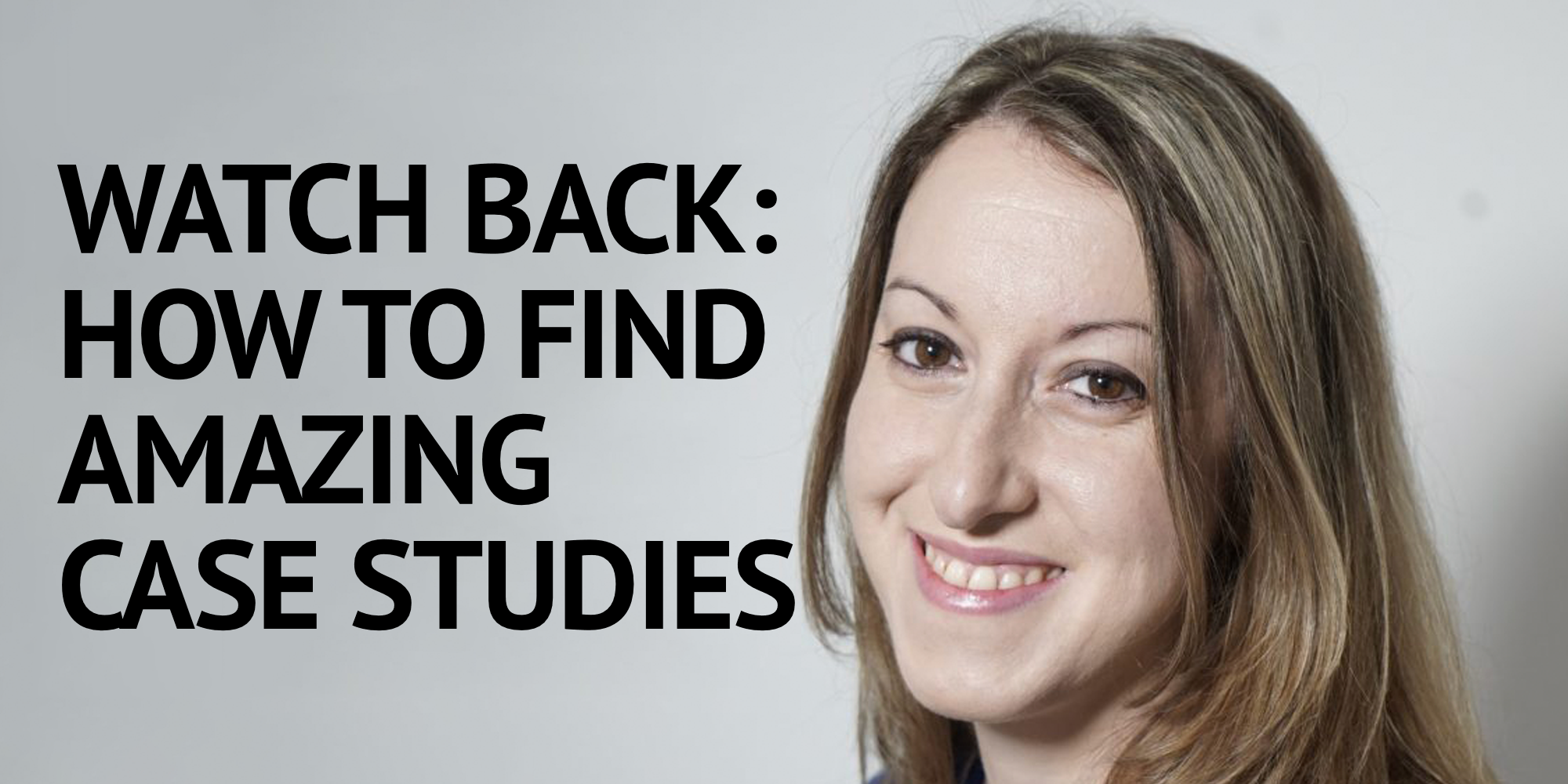 Watch Back: Donna Ferguson On How To Find Amazing Case Studies